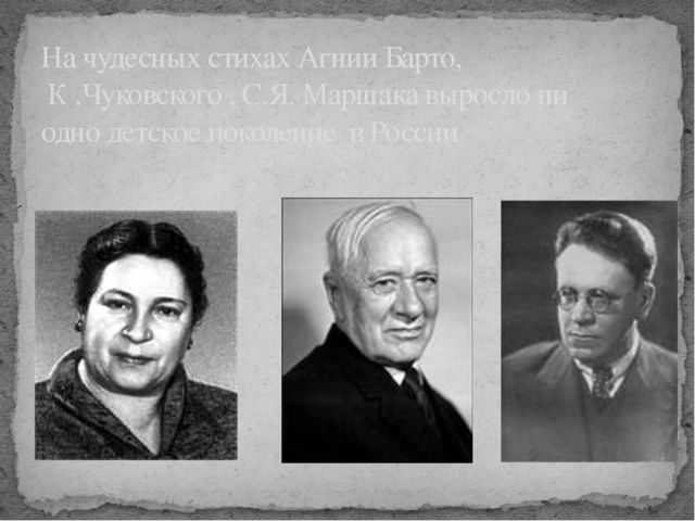 На чудесных стихах Агнии Барто, К .Чуковского , С.Я. Маршака выросло ни одно...