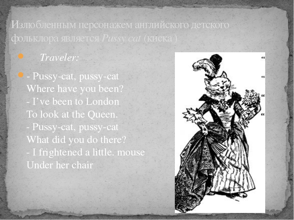 Traveler: - Pussy-cat, pussy-cat Where have you been? - I've been to London...