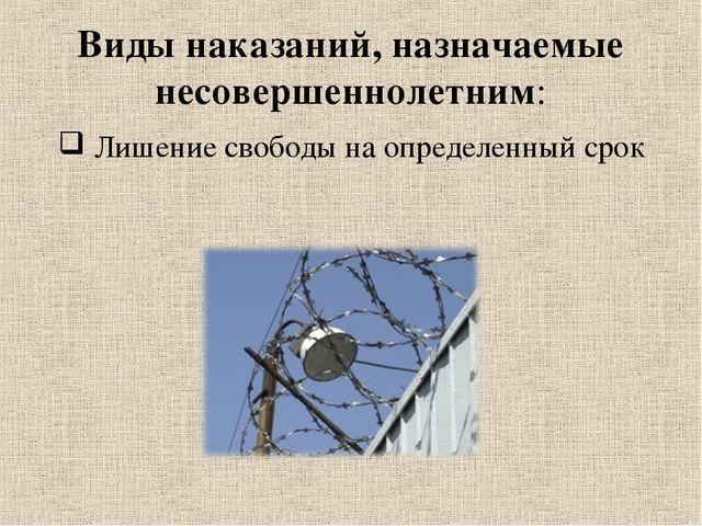 Виды наказаний, назначаемые несовершеннолетним: Лишение свободы на определенн...