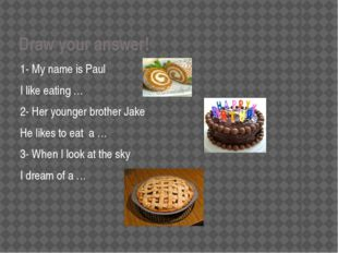 Draw your answer! 1- My name is Paul I like eating … 2- Her younger brother J