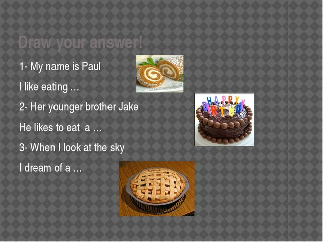 Draw your answer! 1- My name is Paul I like eating … 2- Her younger brother J...