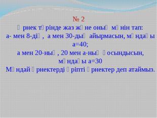 № 2 Өрнек түрінде жаз және оның мәнін тап: а- мен 8-дің, а мен 30-дың айырмас