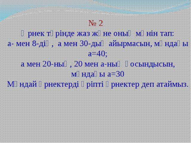 № 2 Өрнек түрінде жаз және оның мәнін тап: а- мен 8-дің, а мен 30-дың айырмас...