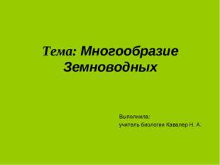 Тема: Многообразие Земноводных Выполнила: учитель биологии Кавалер Н. А.