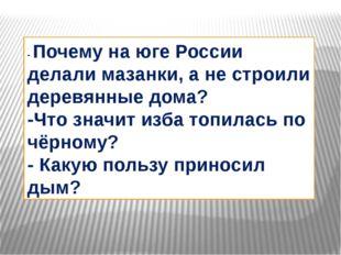 - Почему на юге России делали мазанки, а не строили деревянные дома? -Что зна
