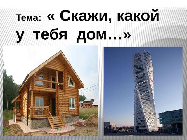 Тема: « Скажи, какой у тебя дом…»
