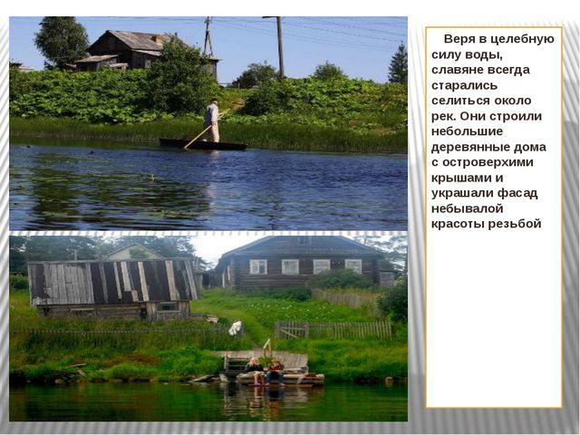Веря в целебную силу воды, славяне всегда старались селиться около рек. Они...