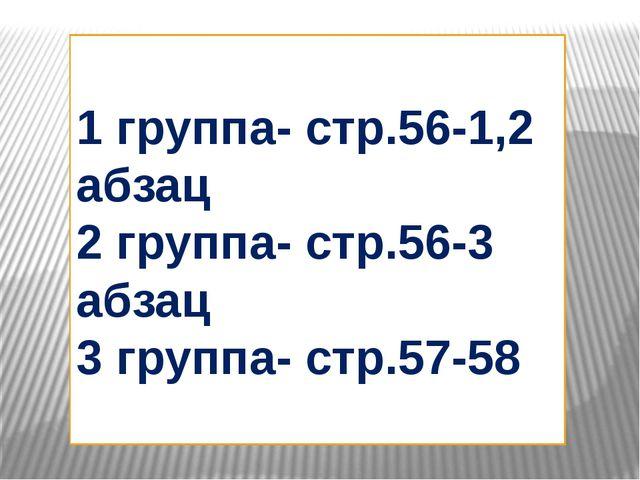 1 группа- стр.56-1,2 абзац 2 группа- стр.56-3 абзац 3 группа- стр.57-58