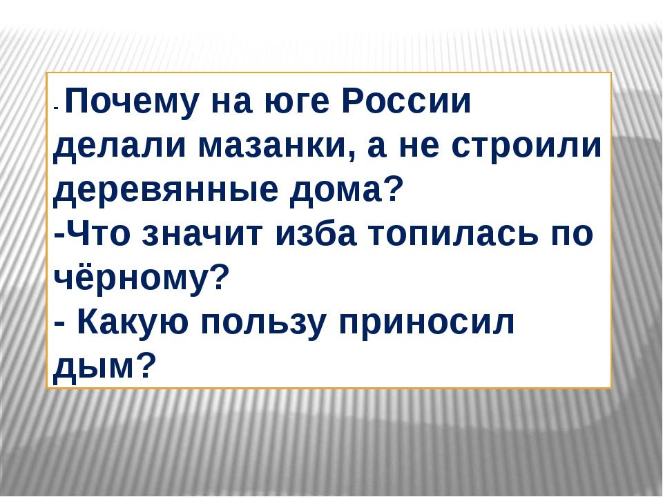 - Почему на юге России делали мазанки, а не строили деревянные дома? -Что зна...