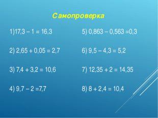 Самопроверка 1)17,3 – 1= 16,3 5) 0,863 – 0,563=0,3 2) 2,65 + 0,05 =2,7 6) 9,5