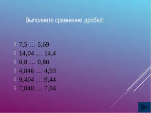 Выполните сравнение дробей: 7,5 … 5,69 14,04 … 14,4 0,8 … 0,80 4,846 … 4,93 9