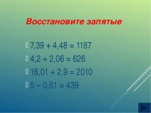 Восстановите запятые 7,39 + 4,48 = 1187 4,2 + 2,06 = 626 18,01 + 2,9 = 2010 5