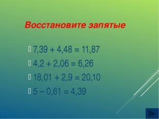 Восстановите запятые 7,39 + 4,48 = 11,87 4,2 + 2,06 = 6,26 18,01 + 2,9 = 20,1