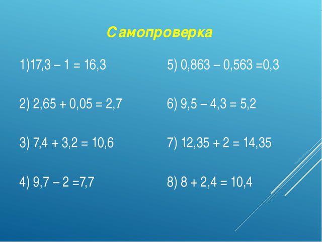 Самопроверка 1)17,3 – 1= 16,3 5) 0,863 – 0,563=0,3 2) 2,65 + 0,05 =2,7 6) 9,5...