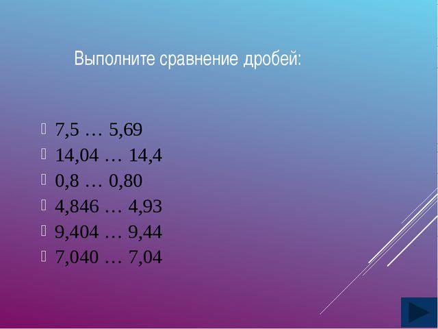 Выполните сравнение дробей: 7,5 … 5,69 14,04 … 14,4 0,8 … 0,80 4,846 … 4,93 9...