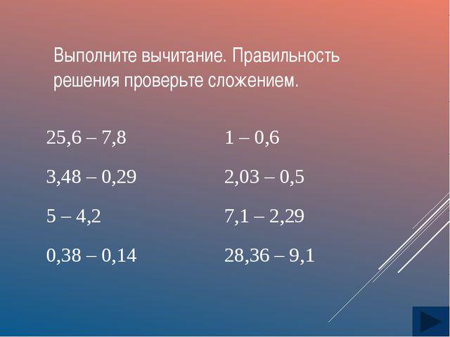Выполните вычитание. Правильность решения проверьте сложением. 25,6 – 7,8 1 –...