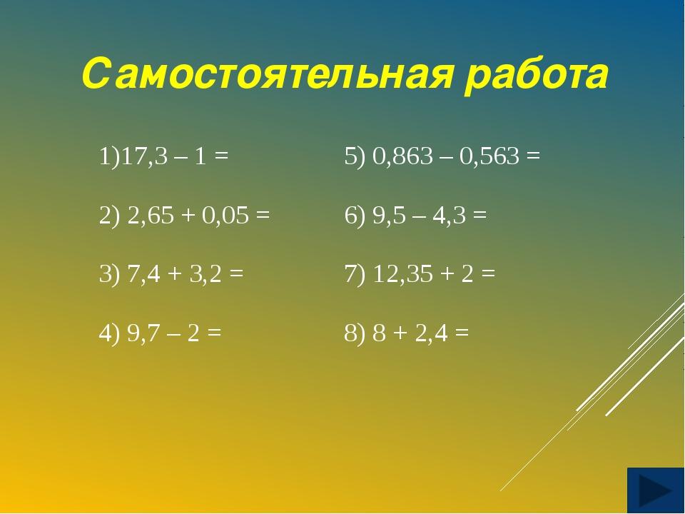 Самостоятельная работа 1)17,3 – 1 = 2) 2,65 + 0,05 = 3) 7,4 + 3,2 = 4) 9,7 –...