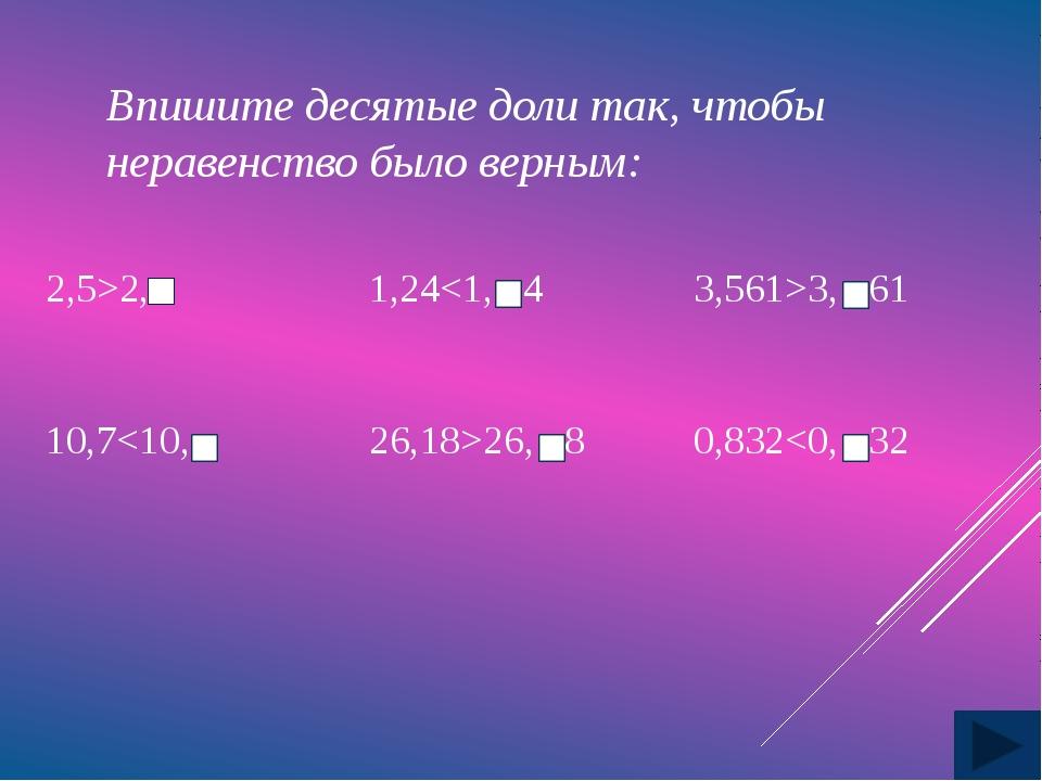Впишите десятые доли так, чтобы неравенство было верным: 2,5>2, 1,243,61 10,7...