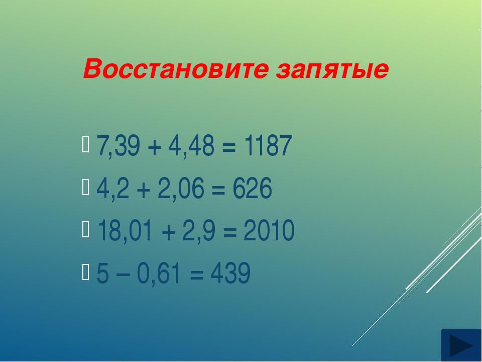 Восстановите запятые 7,39 + 4,48 = 1187 4,2 + 2,06 = 626 18,01 + 2,9 = 2010 5...