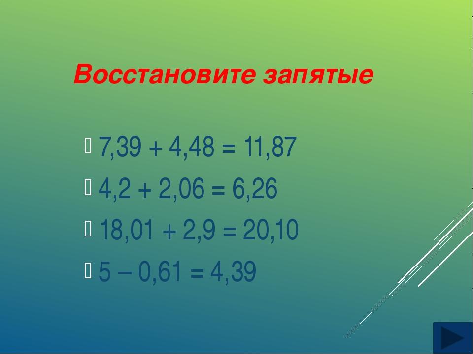 Восстановите запятые 7,39 + 4,48 = 11,87 4,2 + 2,06 = 6,26 18,01 + 2,9 = 20,1...