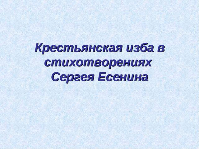 Крестьянская изба в стихотворениях Сергея Есенина