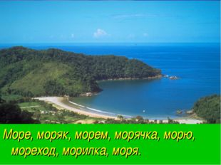 Море, моряк, морем, морячка, морю, мореход, морилка, моря.
