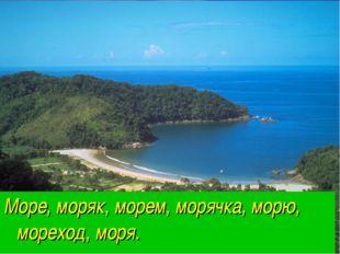 Море, моряк, морем, морячка, морю, мореход, моря.