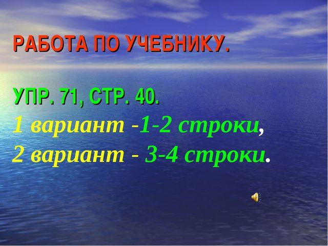 РАБОТА ПО УЧЕБНИКУ. УПР. 71, СТР. 40. 1 вариант -1-2 строки, 2 вариант - 3-4...
