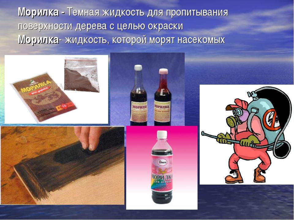 Морилка - Темная жидкость для пропитывания поверхности дерева с целью окраски...