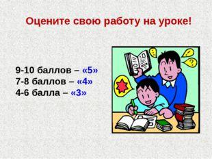 Оцените свою работу на уроке! 9-10 баллов – «5» 7-8 баллов – «4» 4-6 балла –