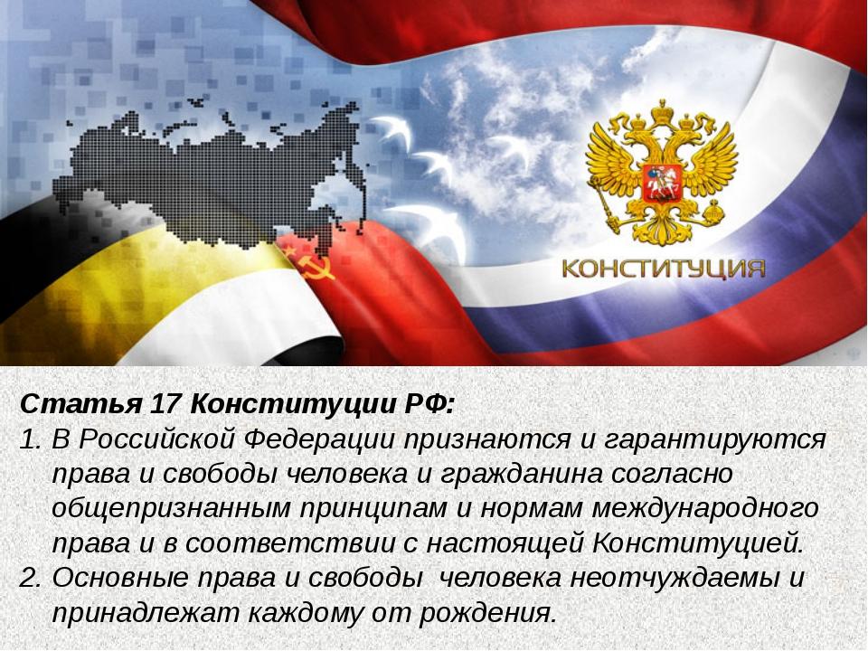 Статья 17 Конституции РФ: В Российской Федерации признаются и гарантируются п...