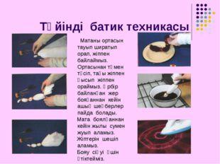 Түйінді батик техникасы Матаны ортасын тауып ширатып орап, жіппен байлаймыз.