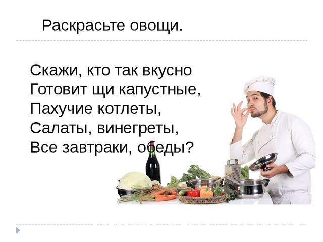Нарисуйте отгадку. Раскрасьте овощи. Скажи, кто так вкусно Готовит щи капустн...