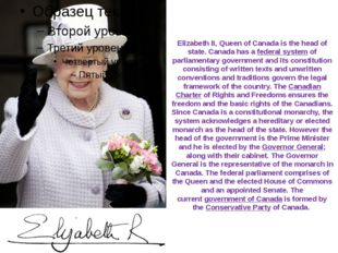 Elizabeth II, Queen of Canada is the head of state. Canada has a federal syst