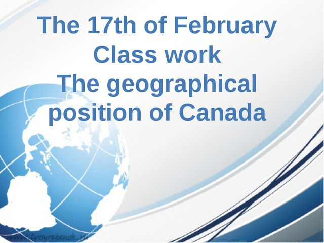 The 17th of February Class work The geographical position of Canada