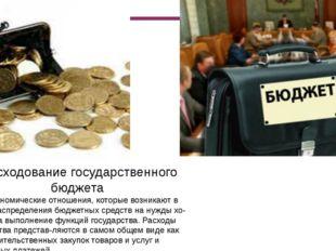Расходование государственного бюджета Это экономические отношения, которые в