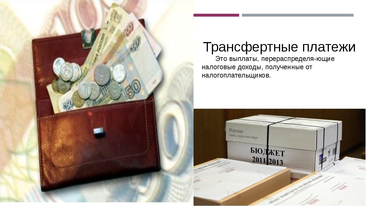 Трансфертные платежи Это выплаты, перераспределяющие налоговые доходы, полу...