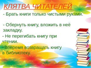 КЛЯТВА ЧИТАТЕЛЕЙ - Брать книги только чистыми руками. - Обернуть книгу, вложи