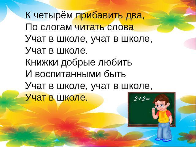 К четырём прибавить два, По слогам читать слова Учат в школе, учат в школе, У...