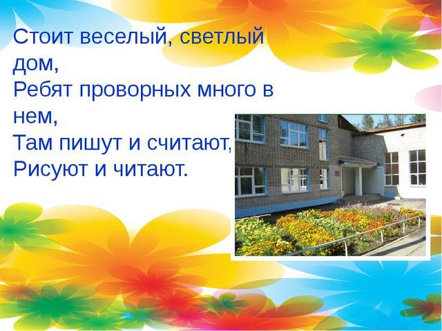 Стоит веселый, светлый дом, Ребят проворных много в нем, Там пишут и считают,...