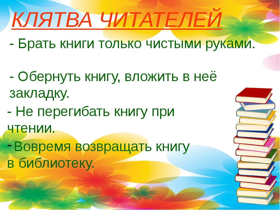 КЛЯТВА ЧИТАТЕЛЕЙ - Брать книги только чистыми руками. - Обернуть книгу, вложи...