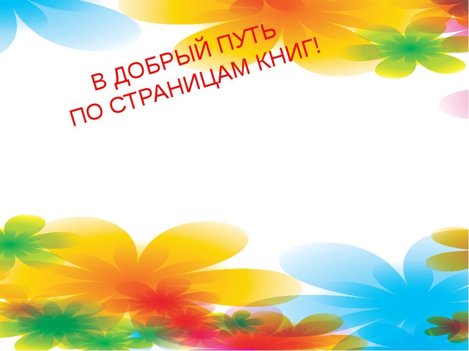 В ДОБРЫЙ ПУТЬ ПО СТРАНИЦАМ КНИГ!