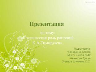 Презентация на тему: «Космическая роль растений. К.А.Тимирязев». Подготовила: