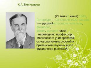 К.А.Тимирязев Климе́нт Арка́дьевич Тимиря́зев(22мая(3июня)1843, Петербу
