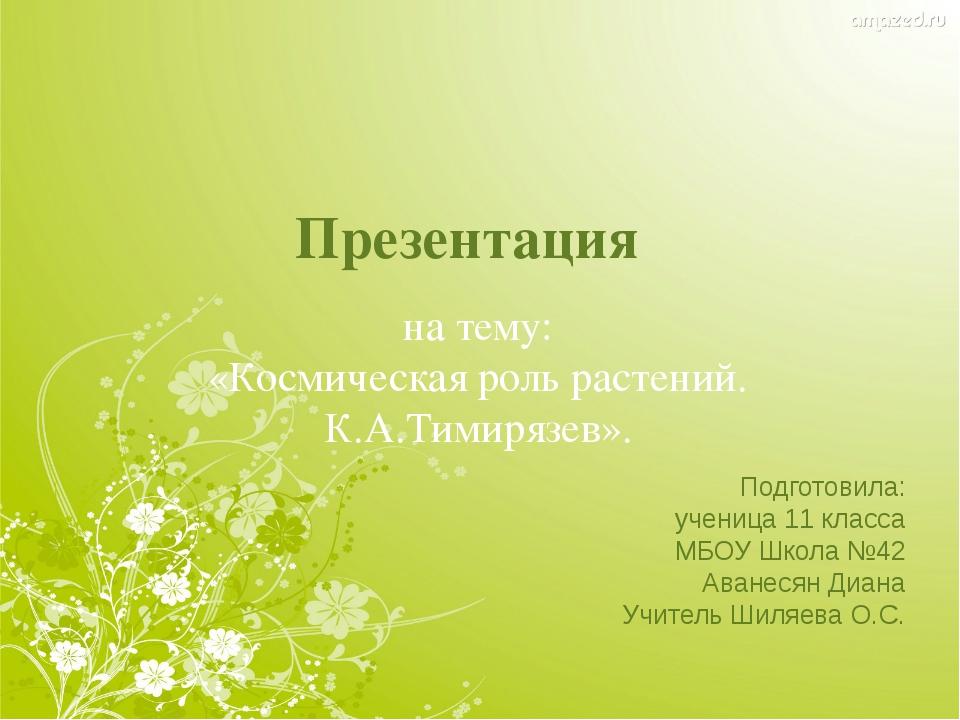 Презентация на тему: «Космическая роль растений. К.А.Тимирязев». Подготовила:...