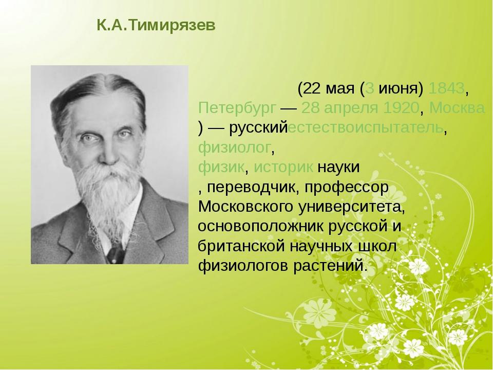К.А.Тимирязев Климе́нт Арка́дьевич Тимиря́зев(22мая(3июня)1843, Петербу...