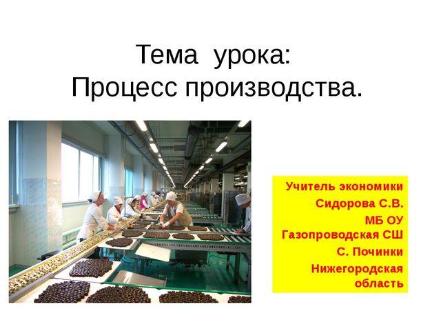 Тема урока: Процесс производства. Учитель экономики Сидорова С.В. МБ ОУ Газоп...