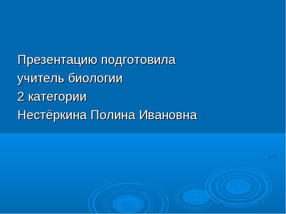 Презентацию подготовила учитель биологии 2 категории Нестёркина Полина Ивановна