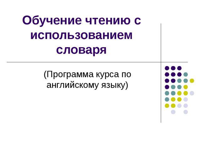 Обучение чтению с использованием словаря (Программа курса по английскому языку)