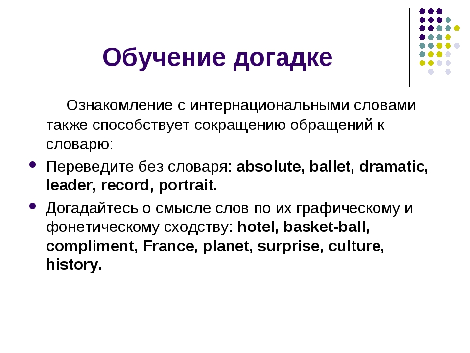 Обучение догадке Ознакомление с интернациональными словами также способствует...